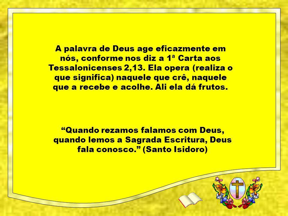 A palavra de Deus age eficazmente em nós, conforme nos diz a 1ª Carta aos Tessalonicenses 2,13. Ela opera (realiza o que significa) naquele que crê, naquele que a recebe e acolhe. Ali ela dá frutos.