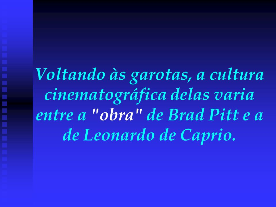 Voltando às garotas, a cultura cinematográfica delas varia entre a obra de Brad Pitt e a de Leonardo de Caprio.