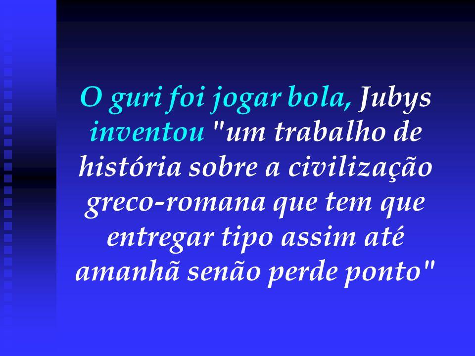 O guri foi jogar bola, Jubys inventou um trabalho de história sobre a civilização greco-romana que tem que entregar tipo assim até amanhã senão perde ponto