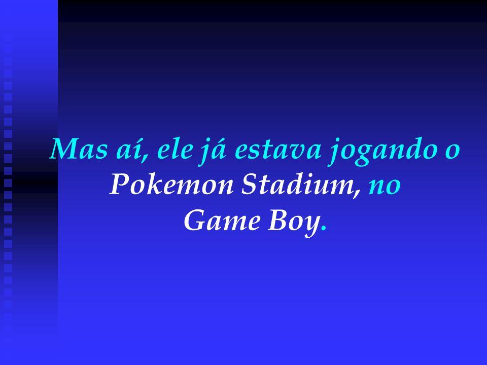 Mas aí, ele já estava jogando o Pokemon Stadium, no Game Boy.
