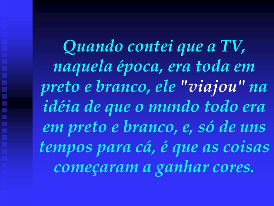 Quando contei que a TV, naquela época, era toda em preto e branco, ele viajou na idéia de que o mundo todo era em preto e branco, e, só de uns tempos para cá, é que as coisas começaram a ganhar cores.
