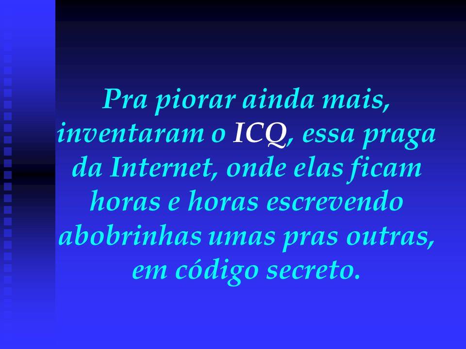 Pra piorar ainda mais, inventaram o ICQ, essa praga da Internet, onde elas ficam horas e horas escrevendo abobrinhas umas pras outras, em código secreto.