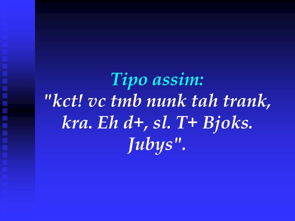 Tipo assim: kct. vc tmb nunk tah trank, kra. Eh d+, sl. T+ Bjoks