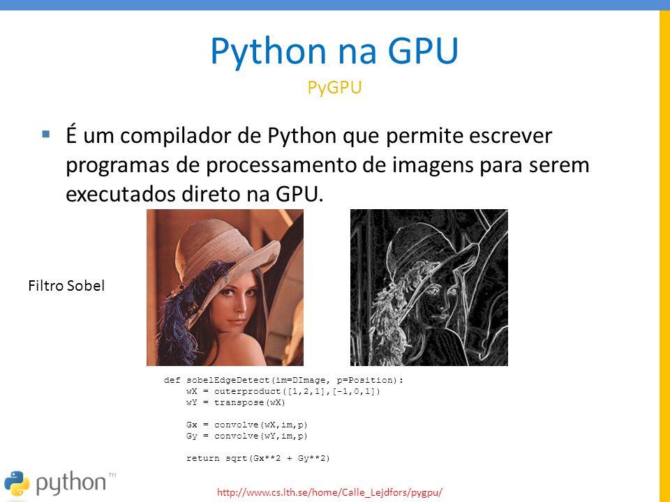 Python na GPU PyGPU É um compilador de Python que permite escrever programas de processamento de imagens para serem executados direto na GPU.