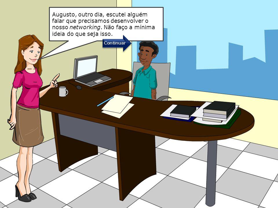 Augusto, outro dia, escutei alguém falar que precisamos desenvolver o nosso networking. Não faço a mínima ideia do que seja isso.