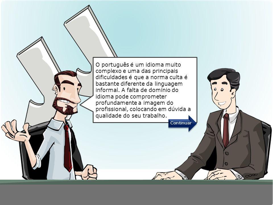 O português é um idioma muito complexo e uma das principais dificuldades é que a norma culta é bastante diferente da linguagem informal. A falta de domínio do idioma pode comprometer profundamente a imagem do profissional, colocando em dúvida a qualidade do seu trabalho.