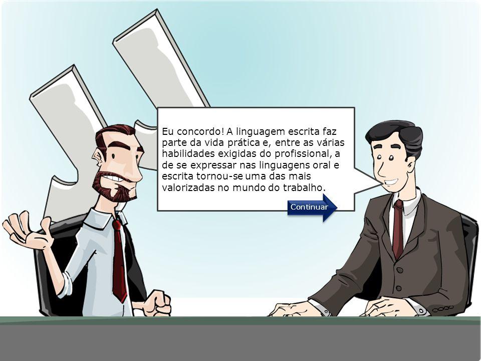 Eu concordo! A linguagem escrita faz parte da vida prática e, entre as várias habilidades exigidas do profissional, a de se expressar nas linguagens oral e escrita tornou-se uma das mais valorizadas no mundo do trabalho.