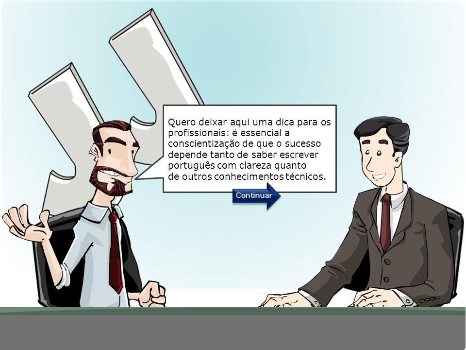 Quero deixar aqui uma dica para os profissionais: é essencial a conscientização de que o sucesso depende tanto de saber escrever português com clareza quanto de outros conhecimentos técnicos.