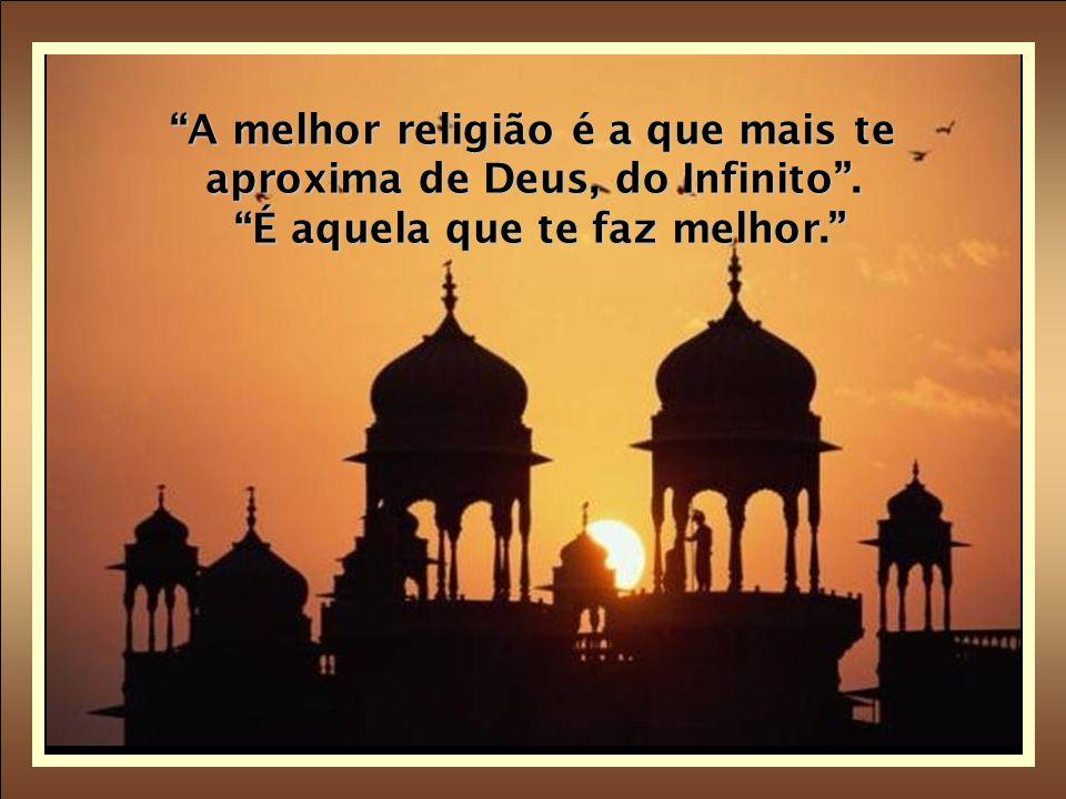 A melhor religião é a que mais te aproxima de Deus, do Infinito