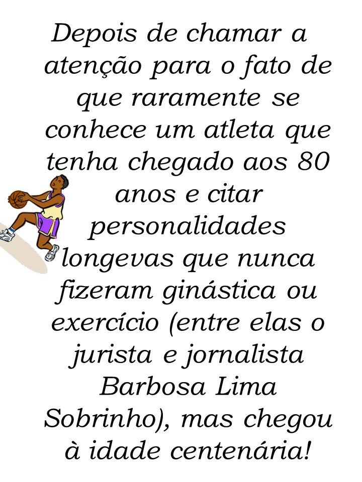 Depois de chamar a atenção para o fato de que raramente se conhece um atleta que tenha chegado aos 80 anos e citar personalidades longevas que nunca fizeram ginástica ou exercício (entre elas o jurista e jornalista Barbosa Lima Sobrinho), mas chegou à idade centenária!