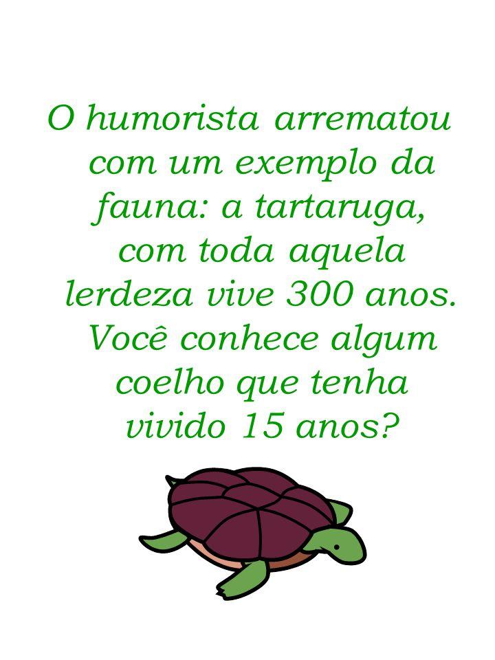 O humorista arrematou com um exemplo da fauna: a tartaruga, com toda aquela lerdeza vive 300 anos.