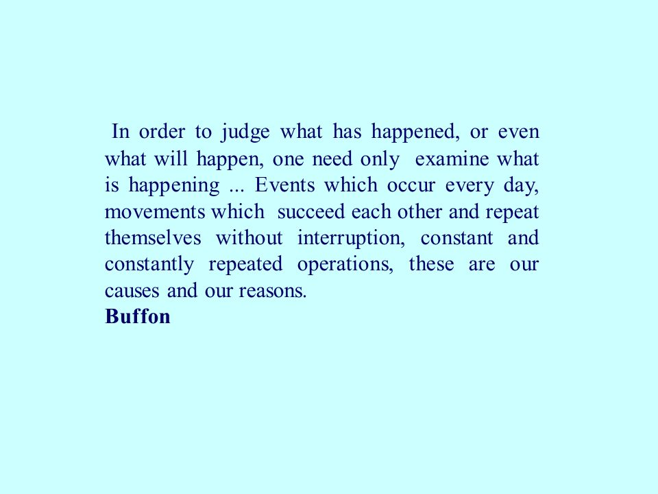 In order to judge what has happened, or even what will happen, one need only examine what is happening ... Events which occur every day, movements which succeed each other and repeat themselves without interruption, constant and constantly repeated operations, these are our causes and our reasons.