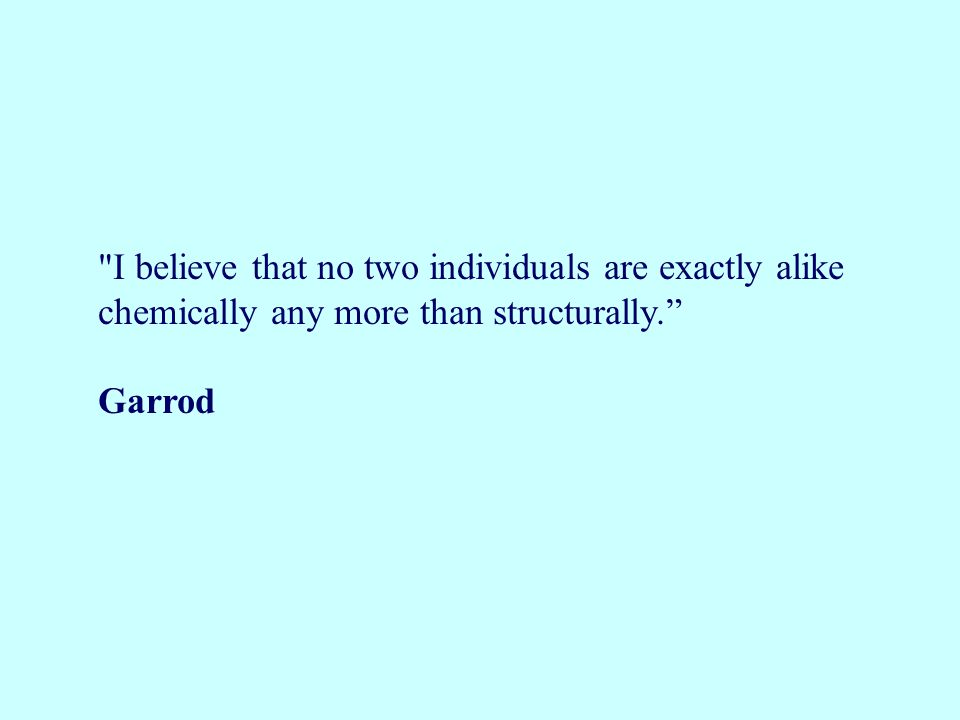 I believe that no two individuals are exactly alike chemically any more than structurally.