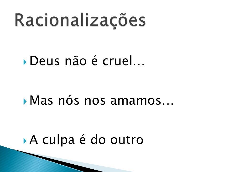 Racionalizações Deus não é cruel… Mas nós nos amamos…