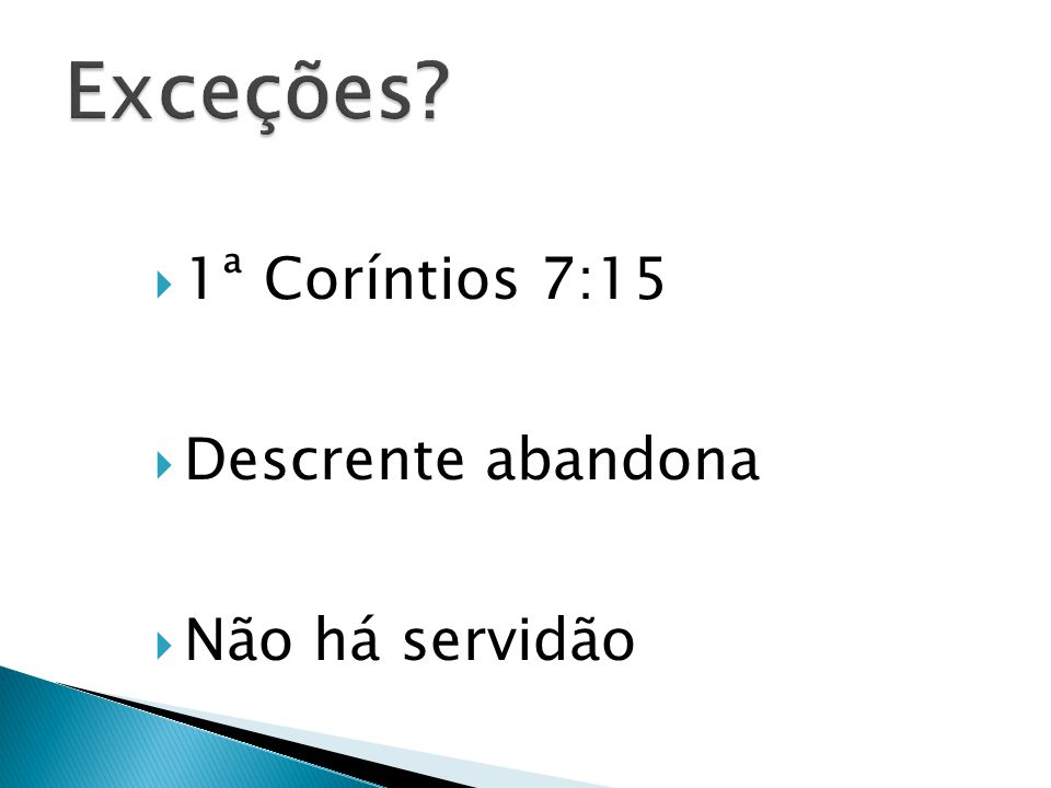 Exceções 1ª Coríntios 7:15 Descrente abandona Não há servidão