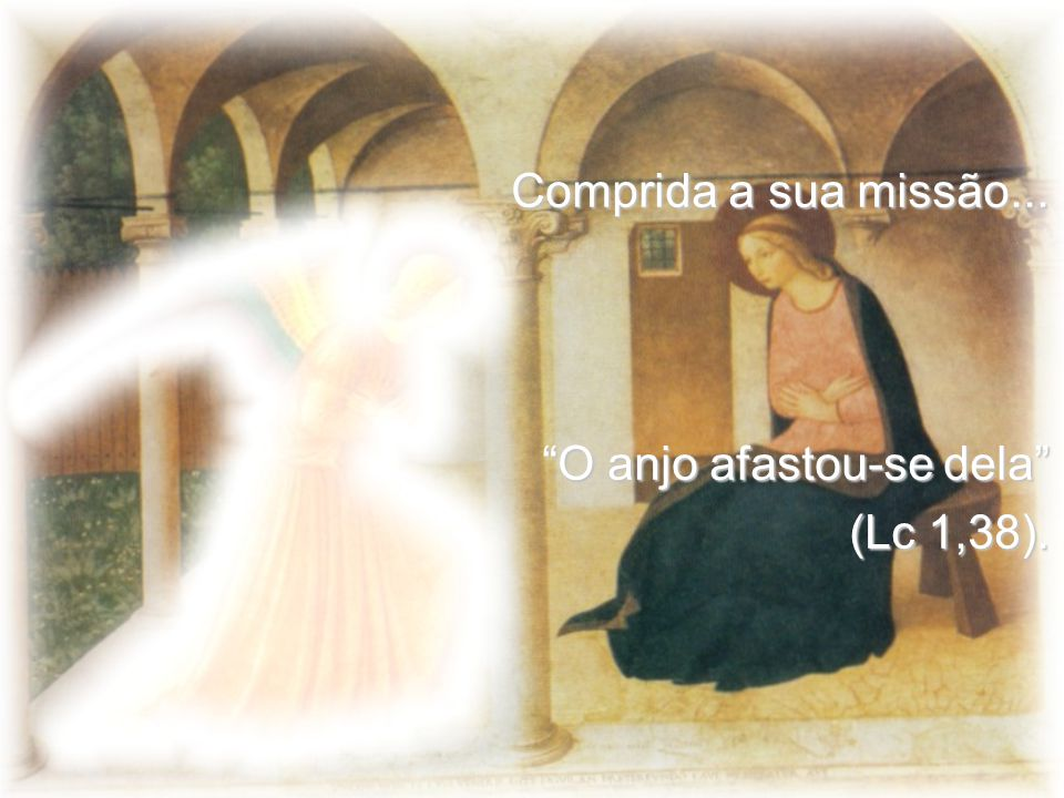 Comprida a sua missão... O anjo afastou-se dela (Lc 1,38).