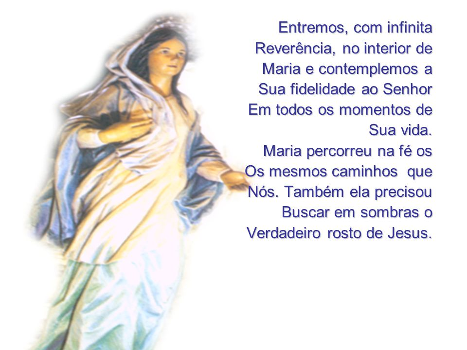 Entremos, com infinita Reverência, no interior de. Maria e contemplemos a. Sua fidelidade ao Senhor.