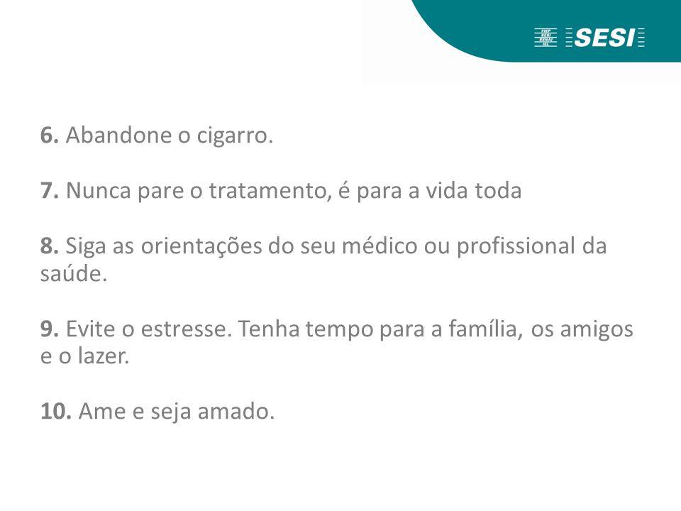 6. Abandone o cigarro. 7. Nunca pare o tratamento, é para a vida toda 8.