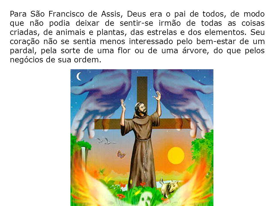Para São Francisco de Assis, Deus era o pai de todos, de modo que não podia deixar de sentir-se irmão de todas as coisas criadas, de animais e plantas, das estrelas e dos elementos.