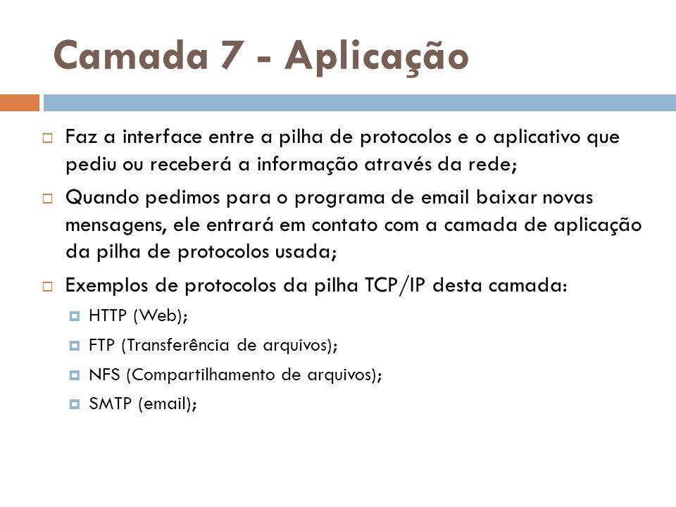 Camada 7 - Aplicação Faz a interface entre a pilha de protocolos e o aplicativo que pediu ou receberá a informação através da rede;