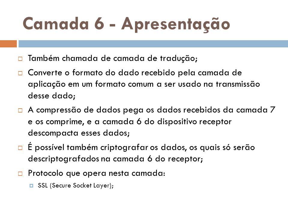 Camada 6 - Apresentação Também chamada de camada de tradução;