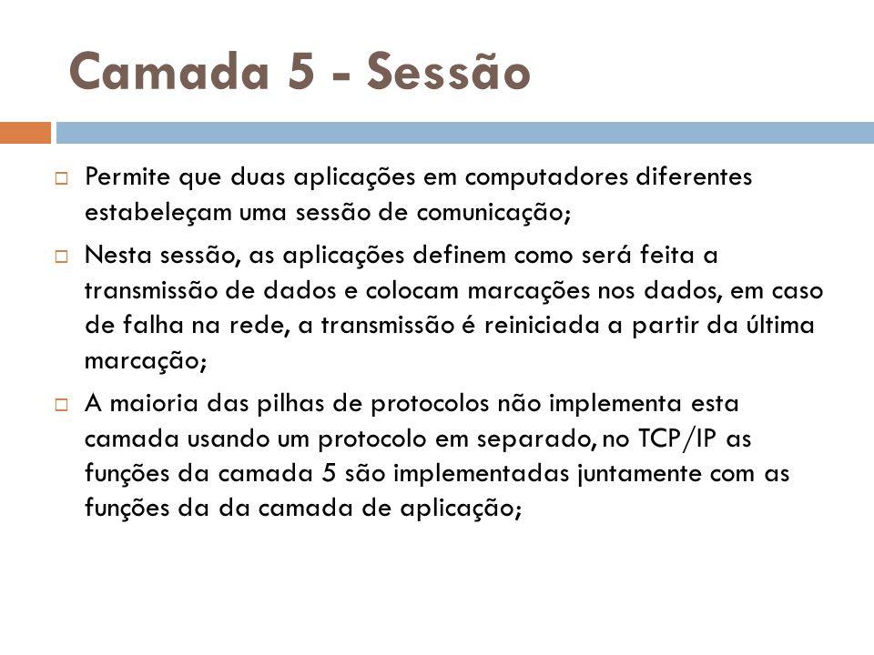 Camada 5 - Sessão Permite que duas aplicações em computadores diferentes estabeleçam uma sessão de comunicação;