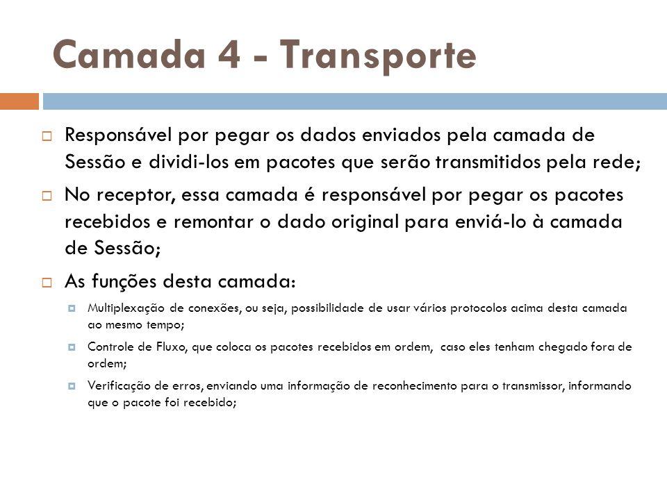 Camada 4 - Transporte Responsável por pegar os dados enviados pela camada de Sessão e dividi-los em pacotes que serão transmitidos pela rede;