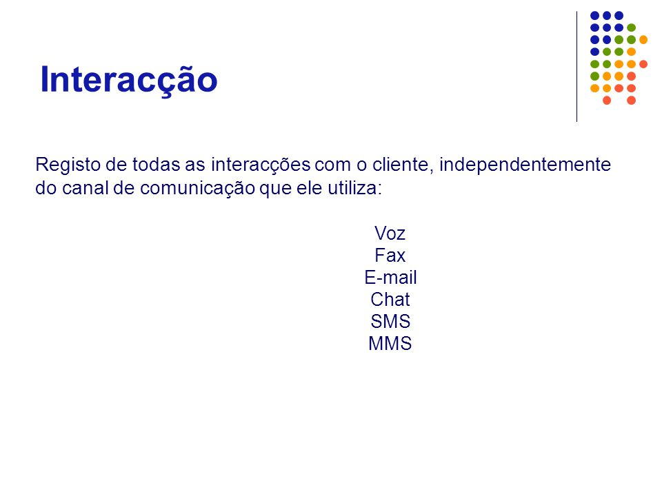 Interacção Registo de todas as interacções com o cliente, independentemente do canal de comunicação que ele utiliza: