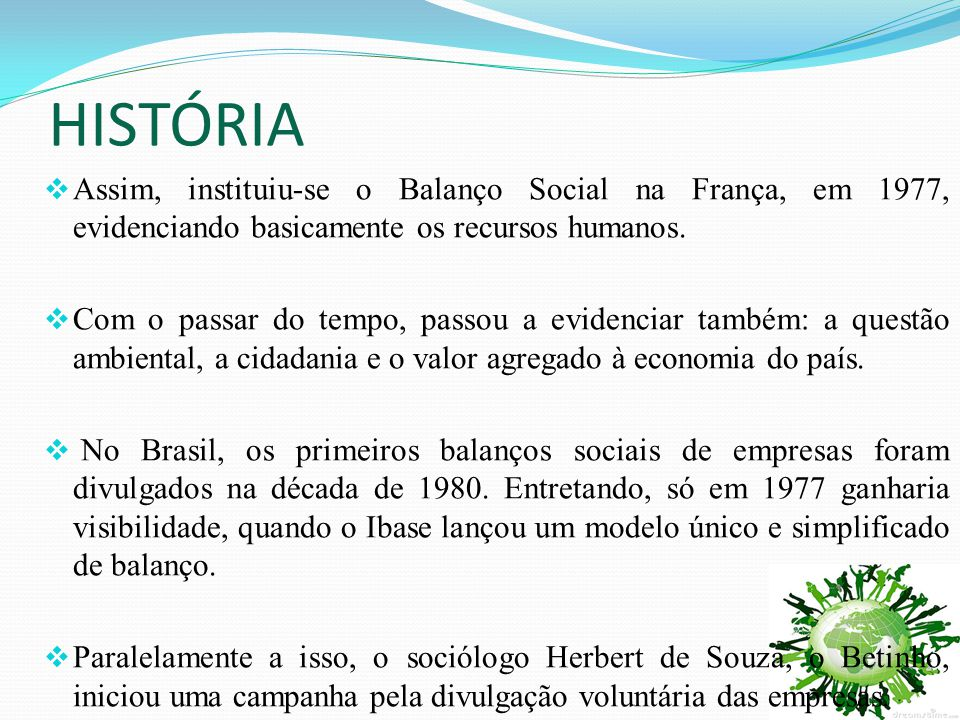 HISTÓRIA Assim, instituiu-se o Balanço Social na França, em 1977, evidenciando basicamente os recursos humanos.