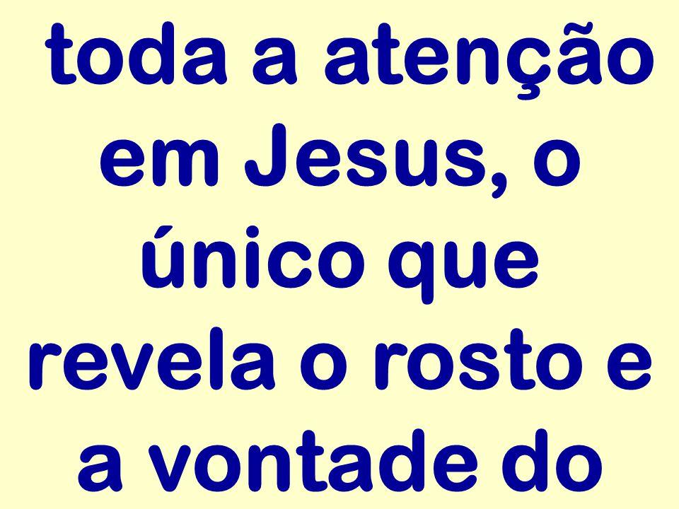 toda a atenção em Jesus, o único que revela o rosto e a vontade do