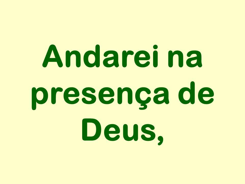 Andarei na presença de Deus,
