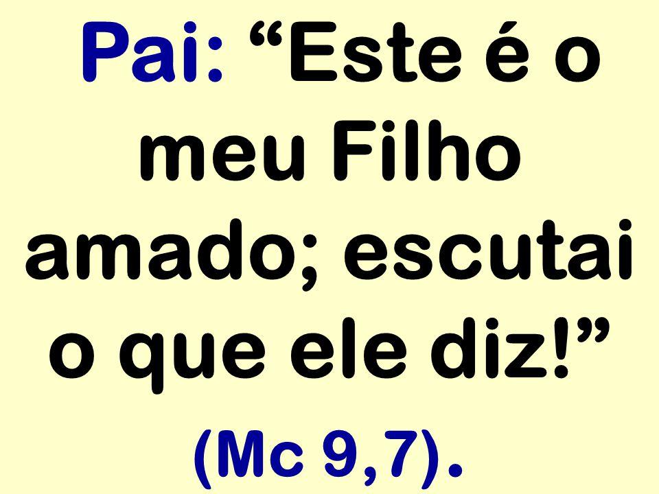 Pai: Este é o meu Filho amado; escutai o que ele diz! (Mc 9,7).