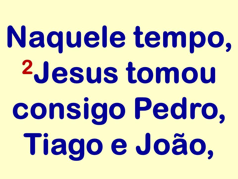 Naquele tempo, 2Jesus tomou consigo Pedro, Tiago e João,