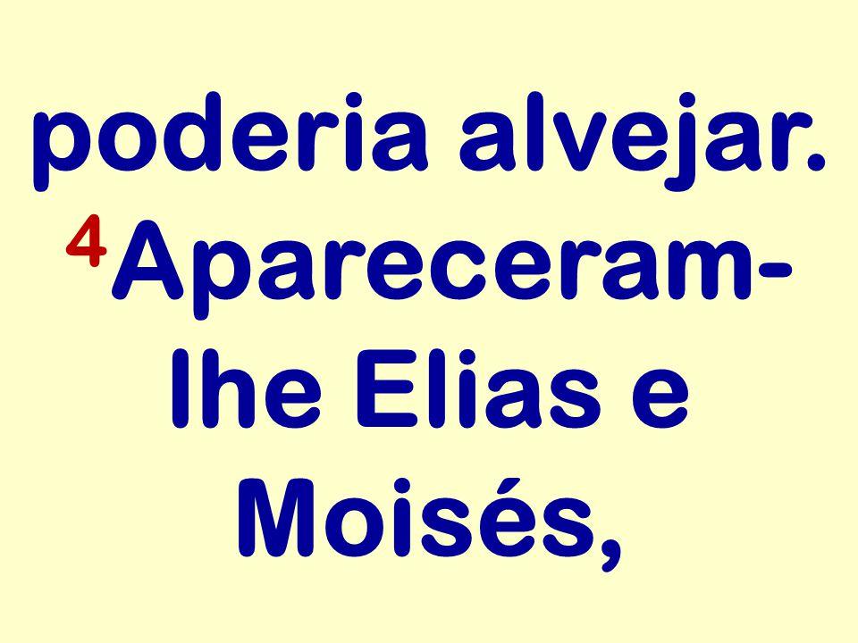 poderia alvejar. 4Apareceram-lhe Elias e Moisés,
