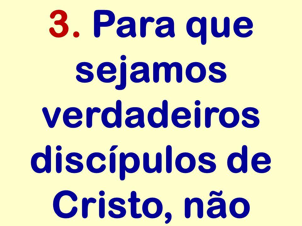 3. Para que sejamos verdadeiros discípulos de Cristo, não