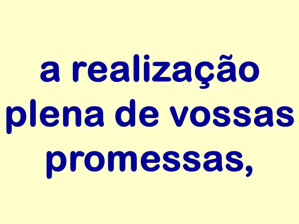 a realização plena de vossas promessas,