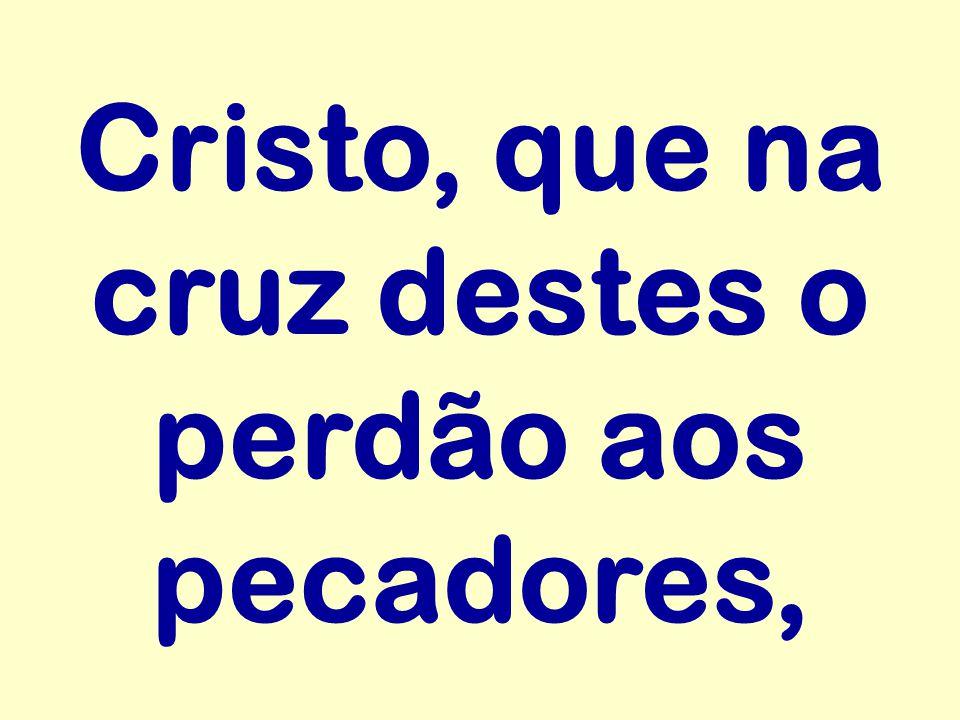 Cristo, que na cruz destes o perdão aos pecadores,
