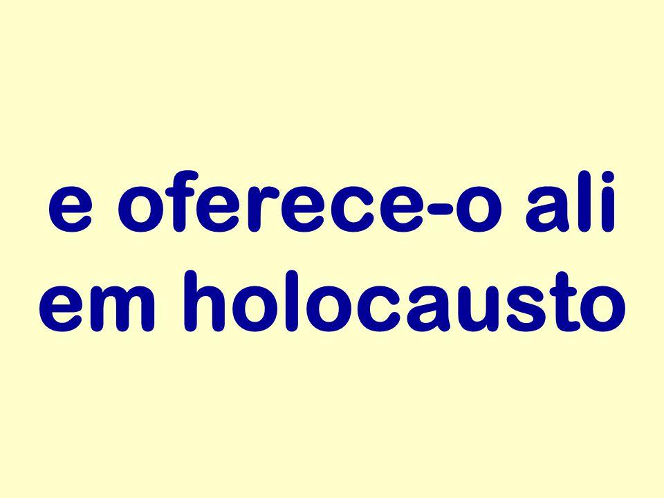 e oferece-o ali em holocausto