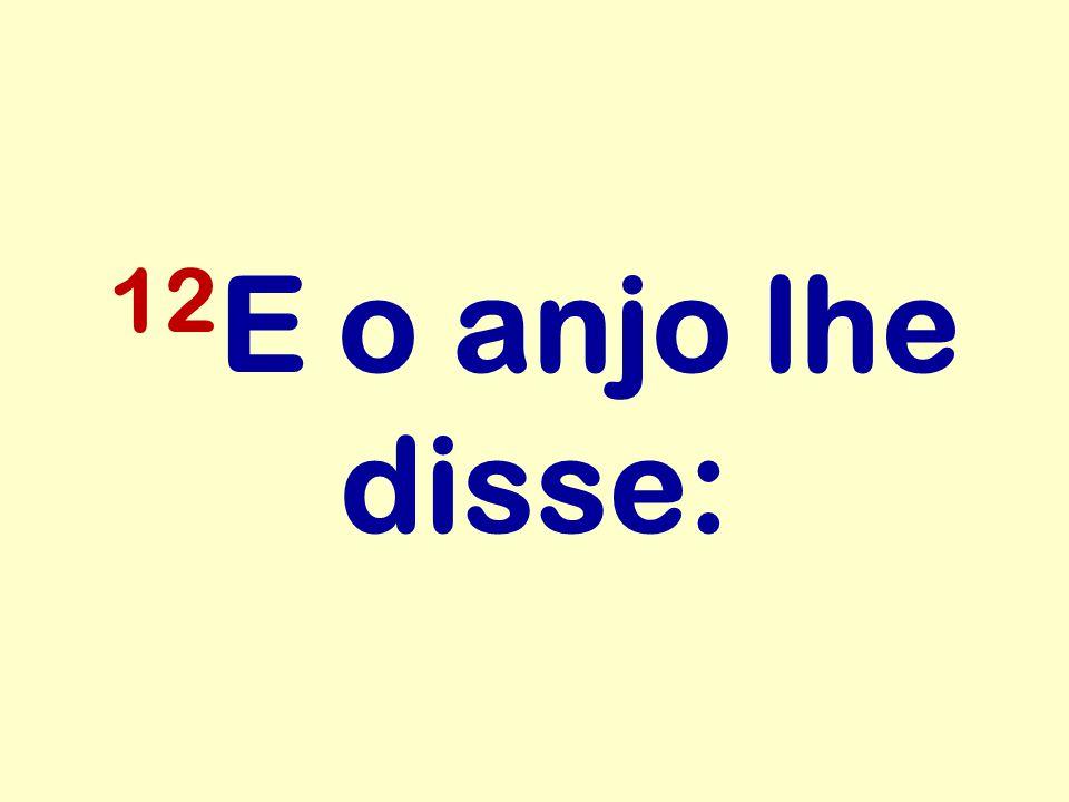12E o anjo lhe disse: