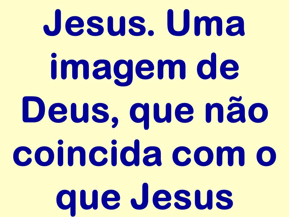 Jesus. Uma imagem de Deus, que não coincida com o que Jesus