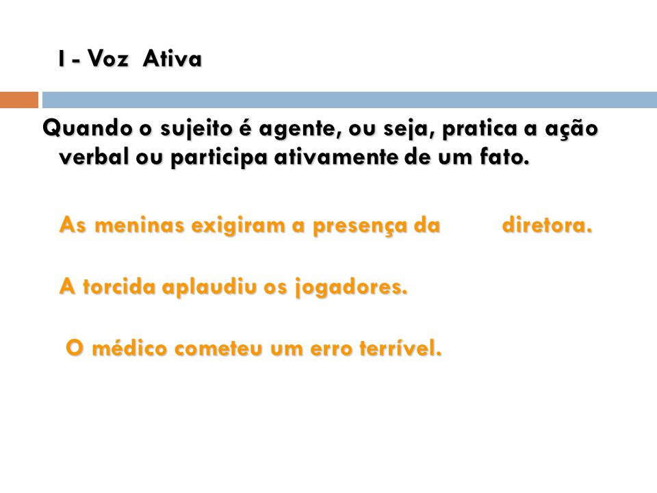 I - Voz Ativa Quando o sujeito é agente, ou seja, pratica a ação verbal ou participa ativamente de um fato.