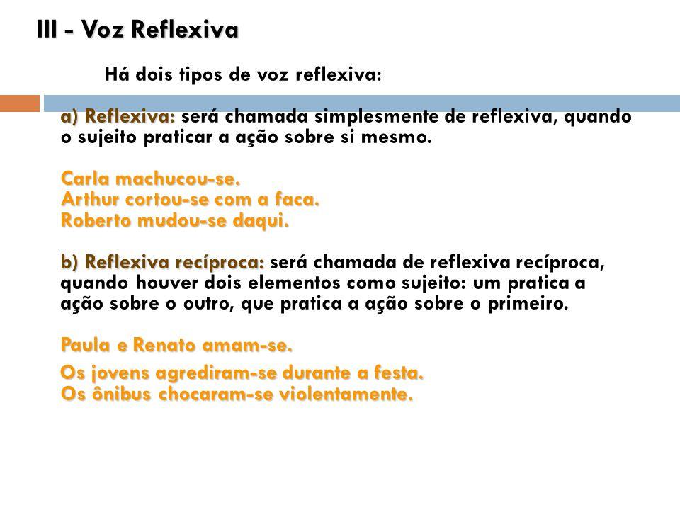 III - Voz Reflexiva Há dois tipos de voz reflexiva: a) Reflexiva: será chamada simplesmente de reflexiva, quando o sujeito praticar a ação sobre si mesmo. Carla machucou-se. Arthur cortou-se com a faca. Roberto mudou-se daqui. b) Reflexiva recíproca: será chamada de reflexiva recíproca, quando houver dois elementos como sujeito: um pratica a ação sobre o outro, que pratica a ação sobre o primeiro. Paula e Renato amam-se.