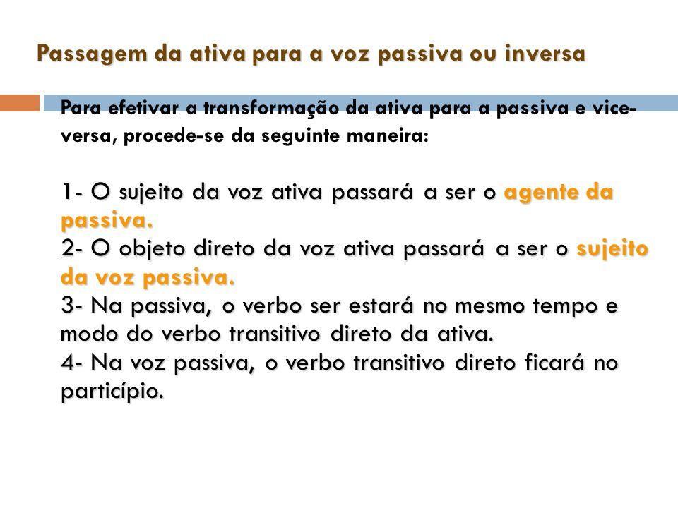 Passagem da ativa para a voz passiva ou inversa Para efetivar a transformação da ativa para a passiva e vice- versa, procede-se da seguinte maneira: 1- O sujeito da voz ativa passará a ser o agente da passiva.