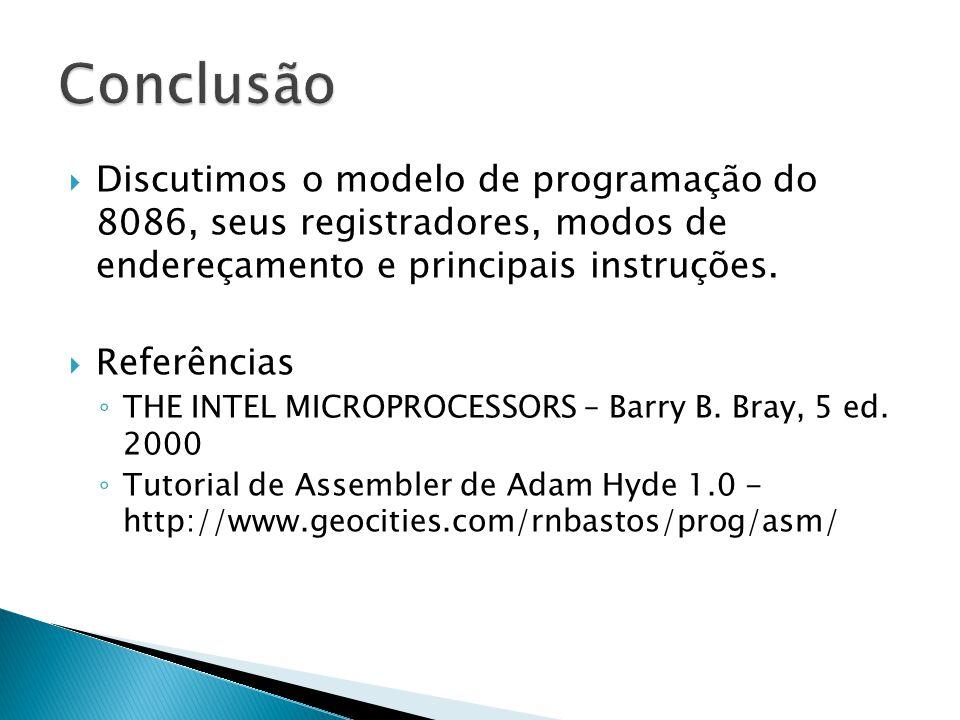 Conclusão Discutimos o modelo de programação do 8086, seus registradores, modos de endereçamento e principais instruções.