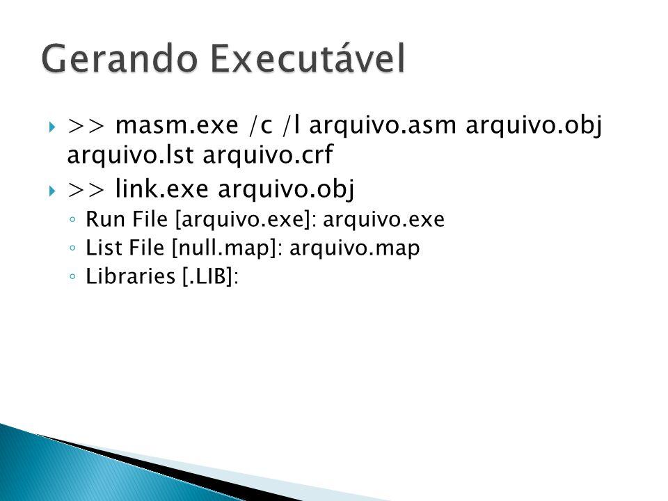 Gerando Executável >> masm.exe /c /l arquivo.asm arquivo.obj arquivo.lst arquivo.crf. >> link.exe arquivo.obj.