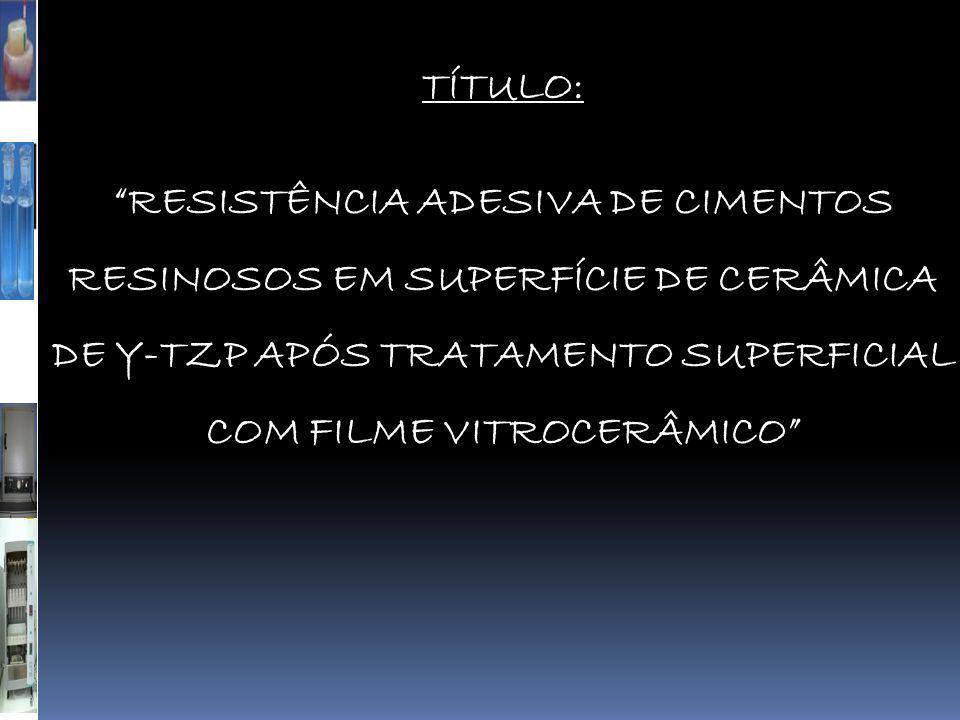 TÍTULO: RESISTÊNCIA ADESIVA DE CIMENTOS RESINOSOS EM SUPERFÍCIE DE CERÂMICA DE Y-TZP APÓS TRATAMENTO SUPERFICIAL COM FILME VITROCERÂMICO