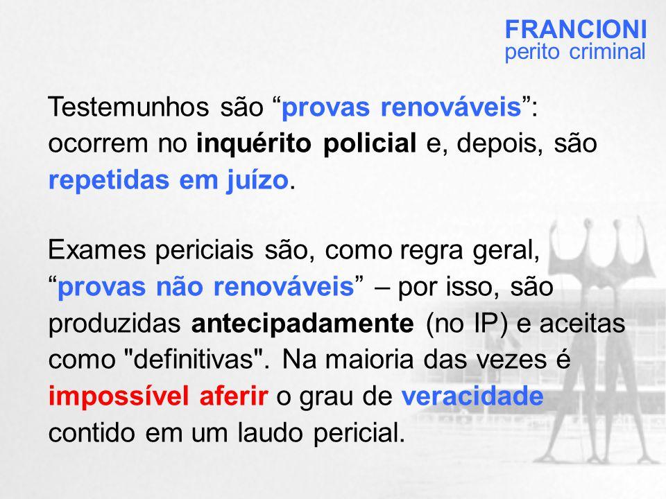 FRANCIONI perito criminal. Testemunhos são provas renováveis : ocorrem no inquérito policial e, depois, são repetidas em juízo.
