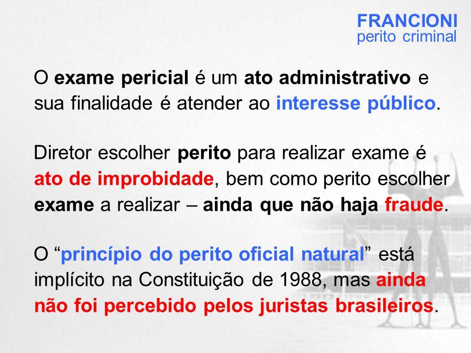 FRANCIONI perito criminal. O exame pericial é um ato administrativo e sua finalidade é atender ao interesse público.