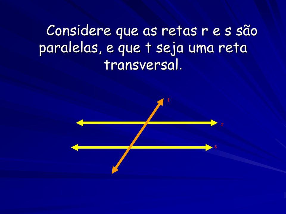 Considere que as retas r e s são paralelas, e que t seja uma reta transversal.