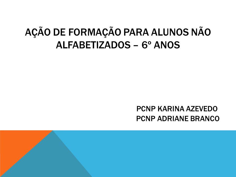 AÇÃO DE FORMAÇÃO PARA ALUNOS NÃO ALFABETIZADOS – 6º ANOS pcnp KARINA AZEVEDO PCNP ADRIANE BRANCO